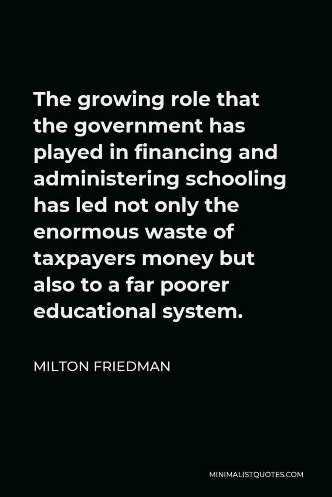 Milton Friedman Quote - The growing role that the government has played in financing and administering schooling has led not only the enormous waste of taxpayers money but also to a far poorer educational system.