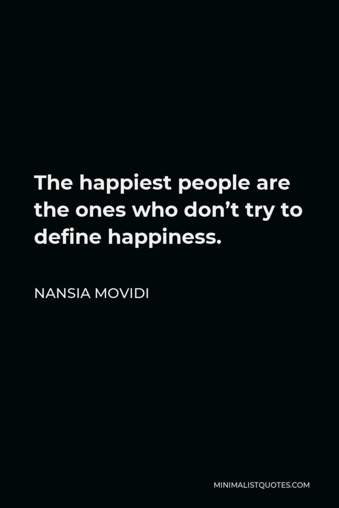 Nansia Movidi Quote - The happiest people are the ones who don't try to define happiness.