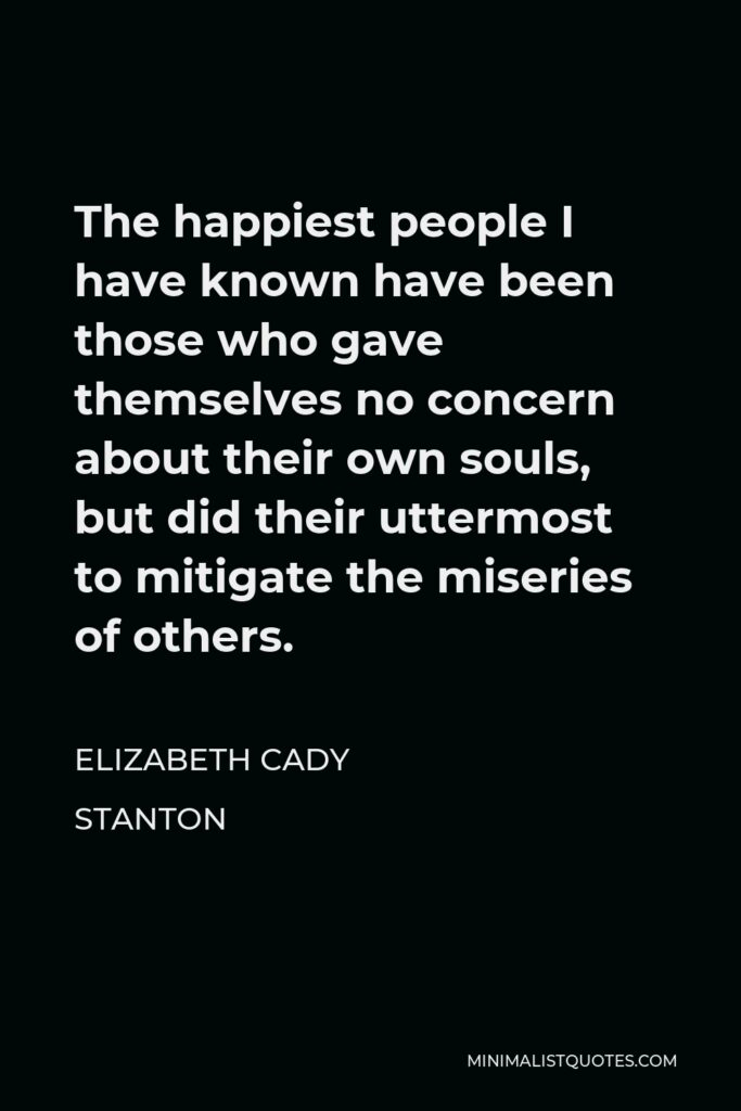 Elizabeth Cady Stanton Quote - The happiest people I have known have been those who gave themselves no concern about their own souls, but did their uttermost to mitigate the miseries of others.
