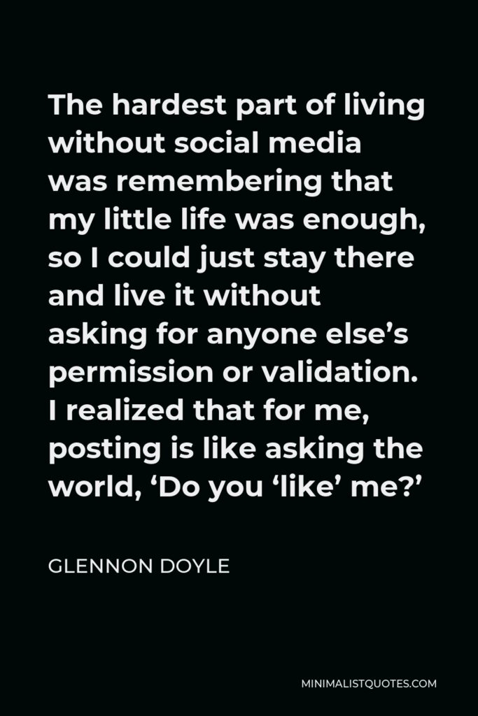 Glennon Doyle Quote - The hardest part of living without social media was remembering that my little life was enough, so I could just stay there and live it without asking for anyone else's permission or validation. I realized that for me, posting is like asking the world, 'Do you 'like' me?'