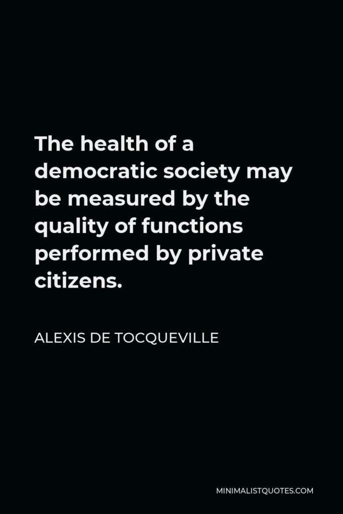 Alexis de Tocqueville Quote - The health of a democratic society may be measured by the quality of functions performed by private citizens.