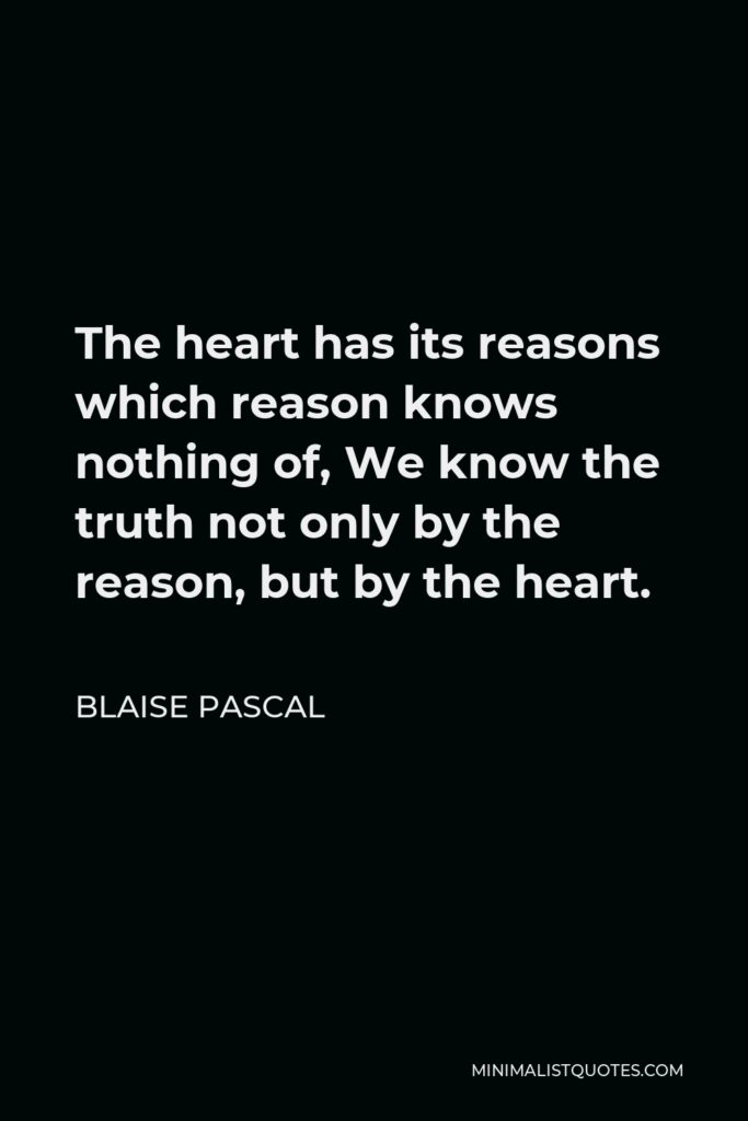 Blaise Pascal Quote - The heart has its reasons which reason knows nothing of, We know the truth not only by the reason, but by the heart.