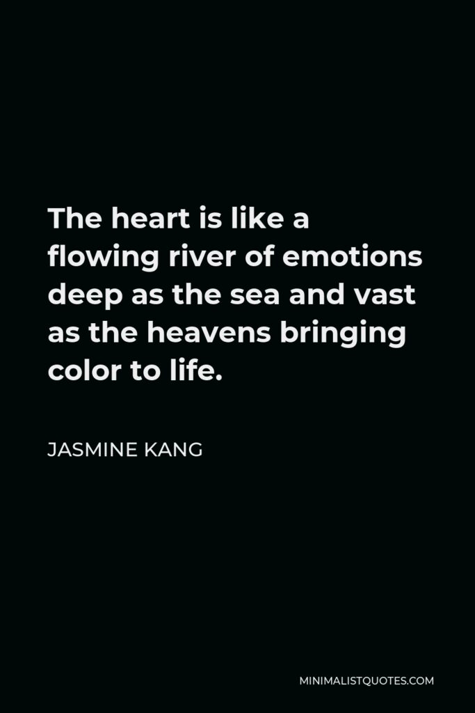 Jasmine Kang Quote - The heart is like a flowing river of emotions deep as the sea and vast as the heavens bringing color to life.