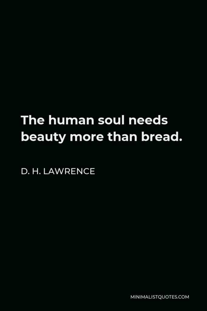 D. H. Lawrence Quote - The human soul needs beauty more than bread.