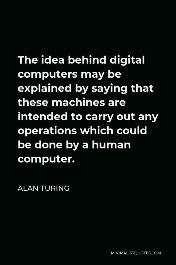 Alan Turing Quote - The idea behind digital computers may be explained by saying that these machines are intended to carry out any operations which could be done by a human computer.