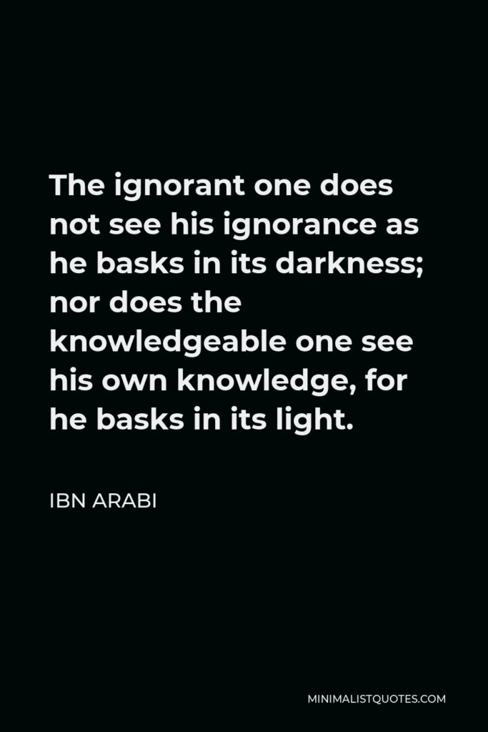 Ibn Arabi Quote - The ignorant one does not see his ignorance as he basks in its darkness; nor does the knowledgeable one see his own knowledge, for he basks in its light.