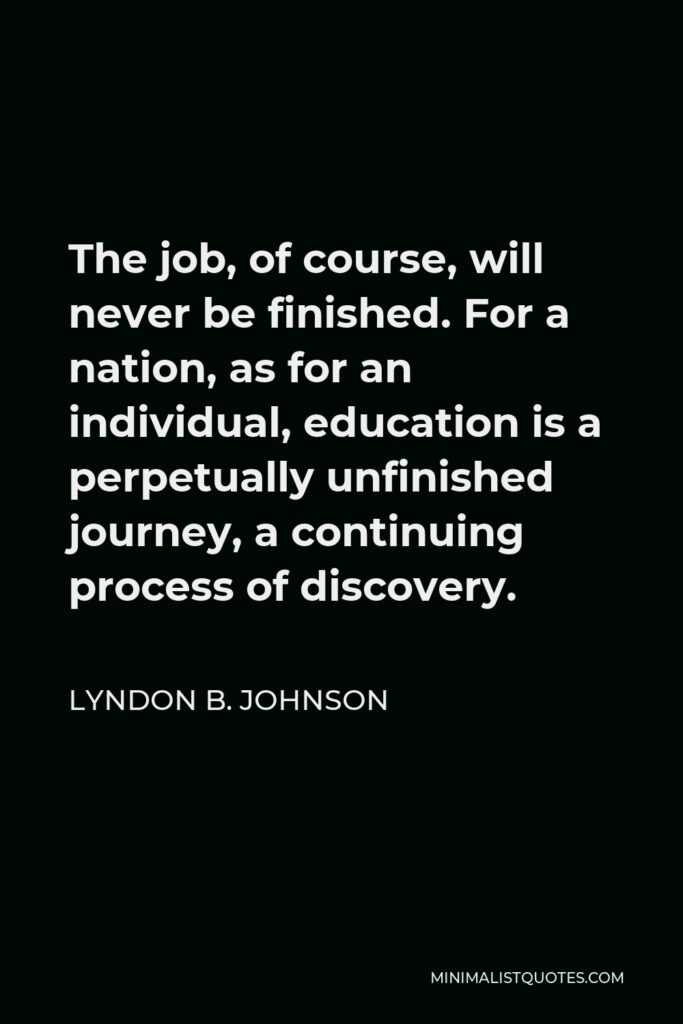 Lyndon B. Johnson Quote - The job, of course, will never be finished. For a nation, as for an individual, education is a perpetually unfinished journey, a continuing process of discovery.