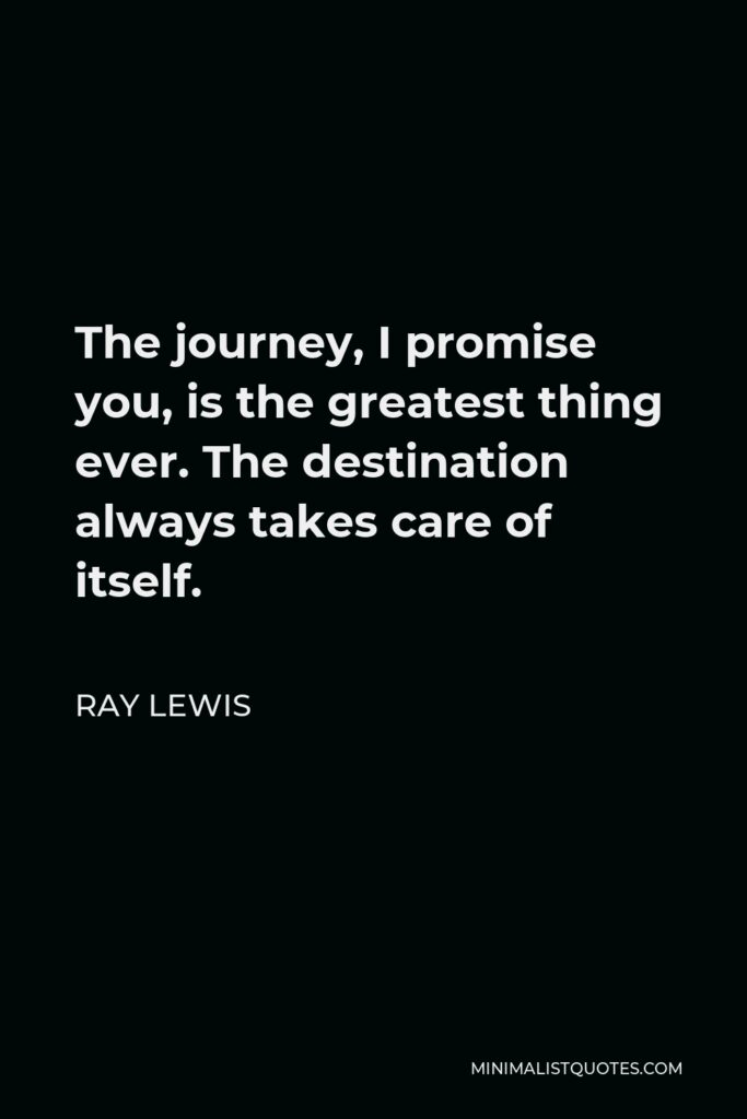 Ray Lewis Quote - The journey, I promise you, is the greatest thing ever. The destination always takes care of itself.