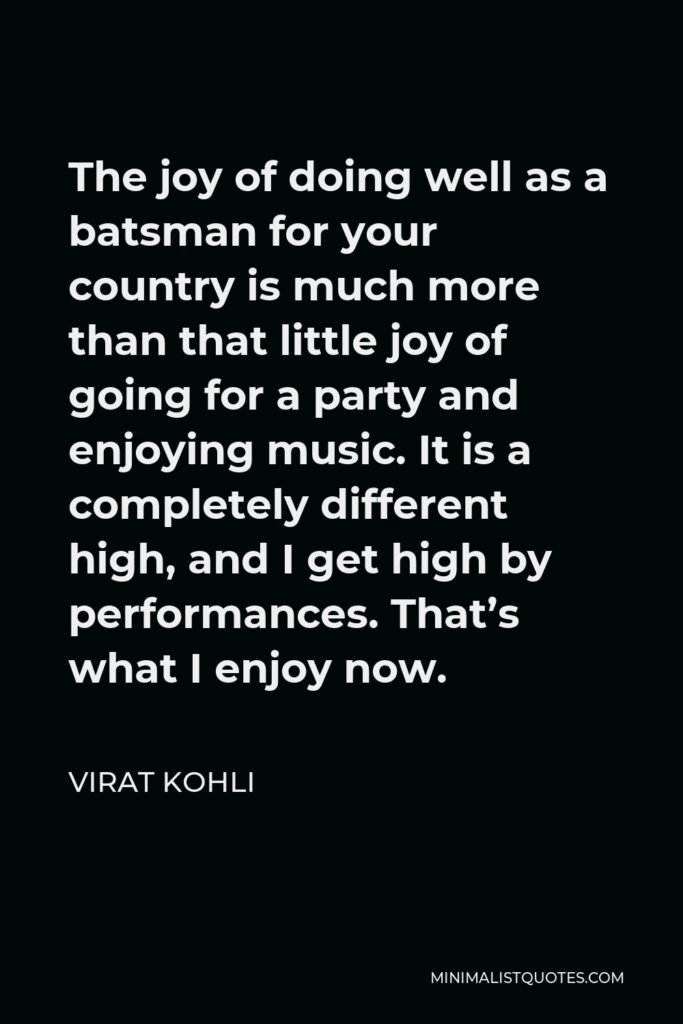 Virat Kohli Quote - The joy of doing well as a batsman for your country is much more than that little joy of going for a party and enjoying music. It is a completely different high, and I get high by performances. That's what I enjoy now.