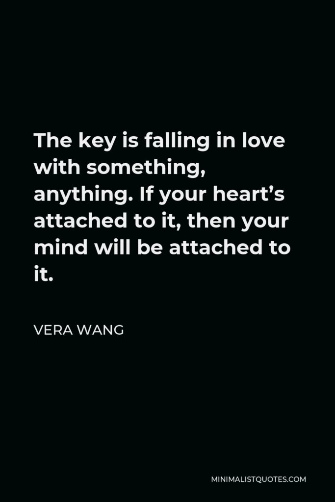 Vera Wang Quote - The key is falling in love with something, anything. If your heart's attached to it, then your mind will be attached to it.