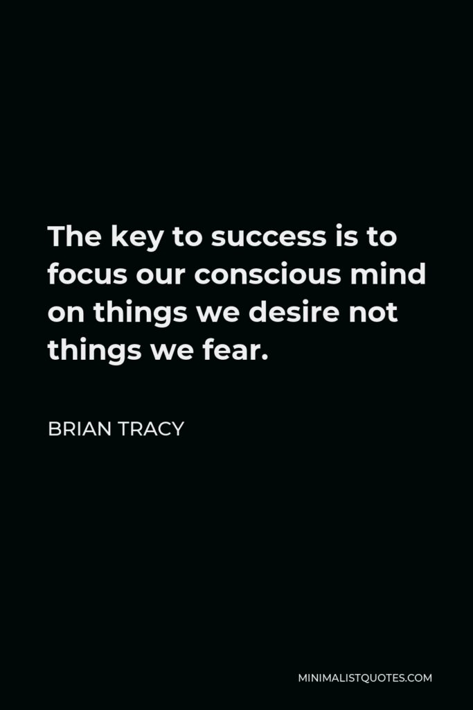 Brian Tracy Quote - The key to success is to focus our conscious mind on things we desire not things we fear.