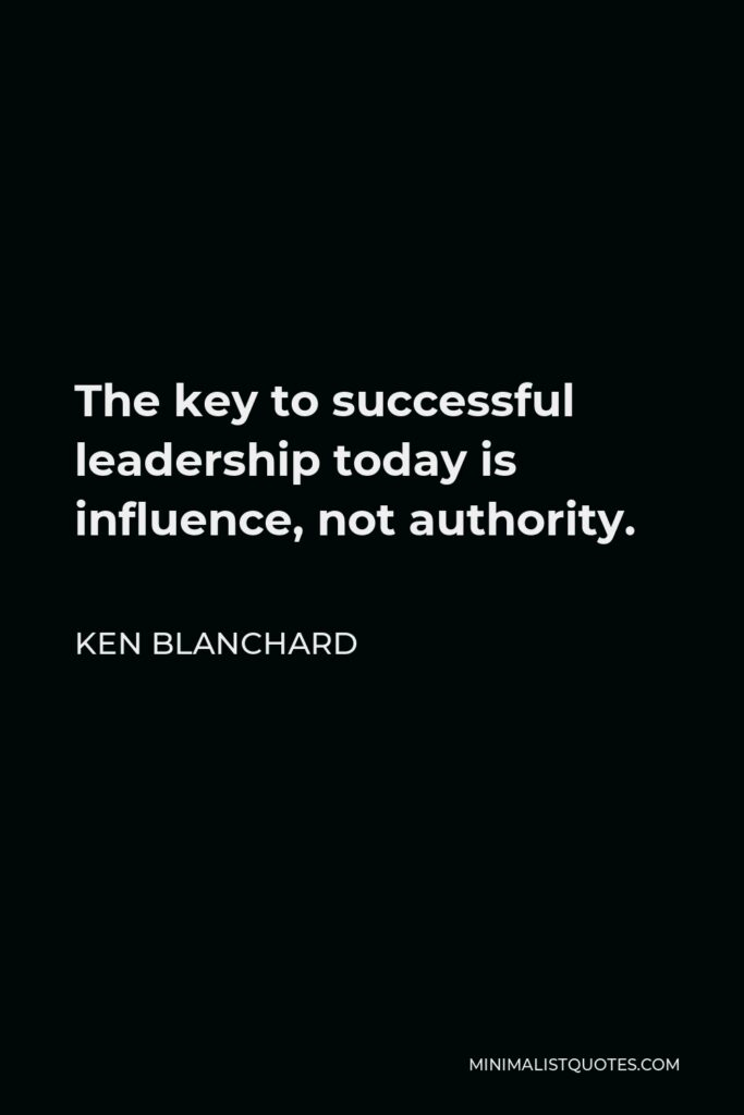 Ken Blanchard Quote - The key to successful leadership today is influence, not authority.