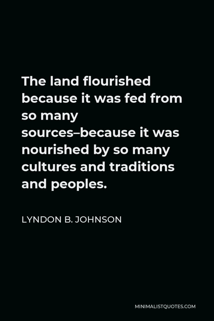 Lyndon B. Johnson Quote - The land flourished because it was fed from so many sources–because it was nourished by so many cultures and traditions and peoples.