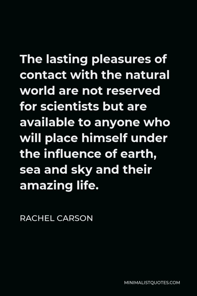 Rachel Carson Quote - The lasting pleasures of contact with the natural world are not reserved for scientists but are available to anyone who will place himself under the influence of earth, sea and sky and their amazing life.