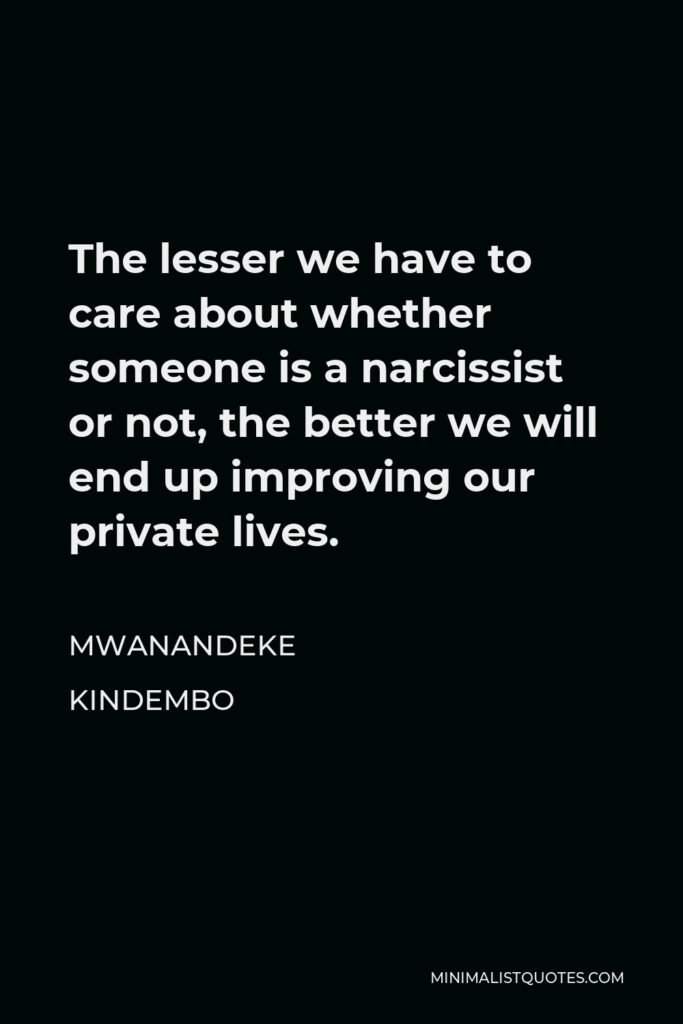 Mwanandeke Kindembo Quote - The lesser we have to care about whether someone is a narcissist or not, the better we will end up improving our private lives.