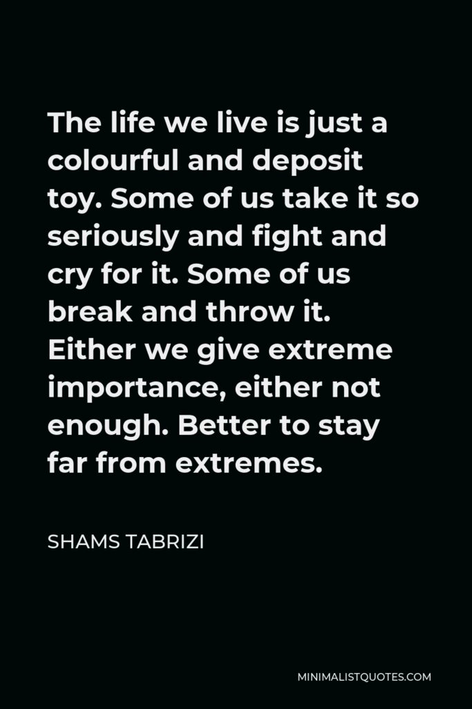Shams Tabrizi Quote - The life we live is just a colourful and deposit toy. Some of us take it so seriously and fight and cry for it. Some of us break and throw it. Either we give extreme importance, either not enough. Better to stay far from extremes.
