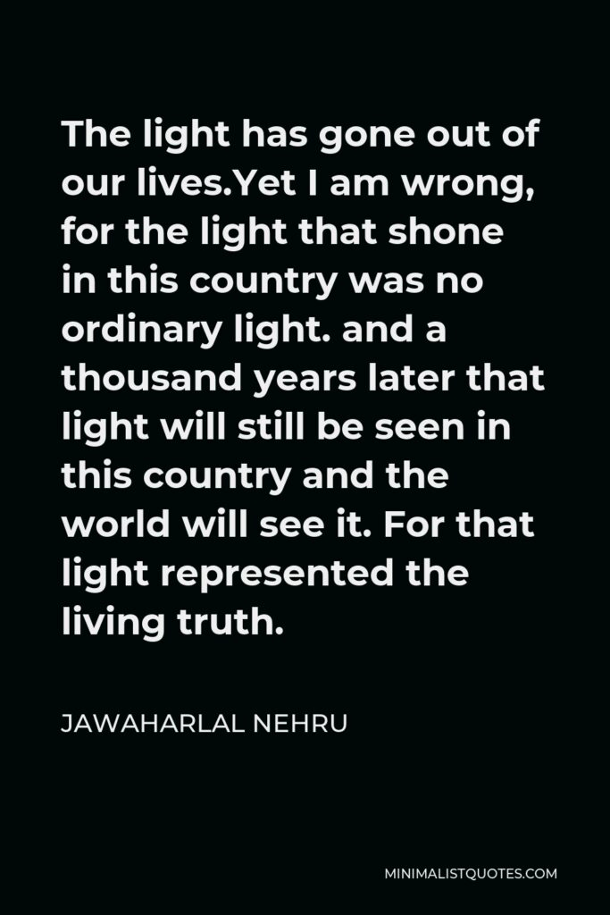 Jawaharlal Nehru Quote - The light has gone out of our lives.Yet I am wrong, for the light that shone in this country was no ordinary light. and a thousand years later that light will still be seen in this country and the world will see it. For that light represented the living truth.