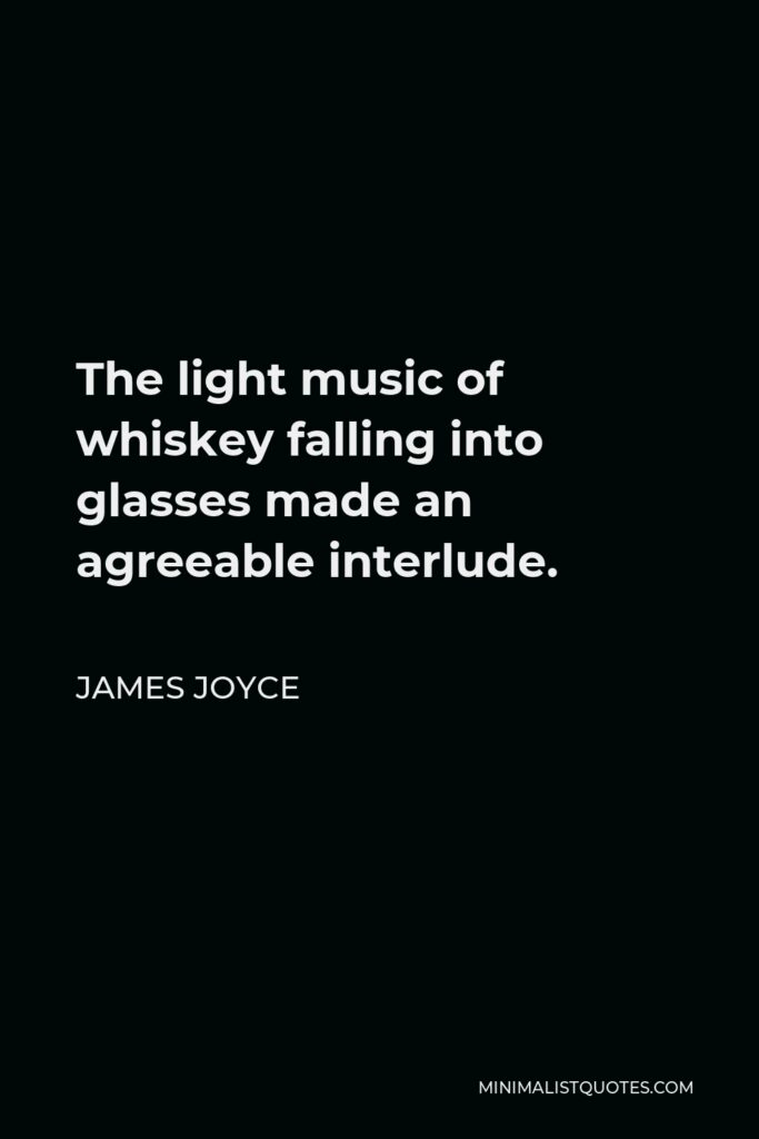 James Joyce Quote - The light music of whiskey falling into glasses made an agreeable interlude.