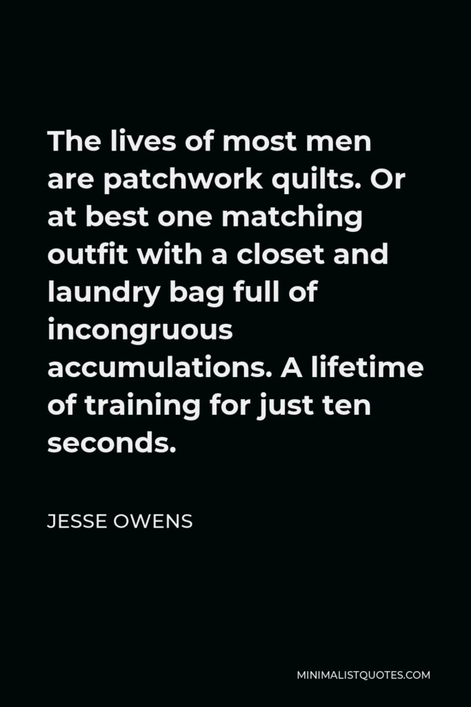 Jesse Owens Quote - The lives of most men are patchwork quilts. Or at best one matching outfit with a closet and laundry bag full of incongruous accumulations. A lifetime of training for just ten seconds.