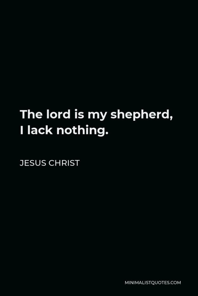 Jesus Christ Quote - The lord is my shepherd, I lack nothing.