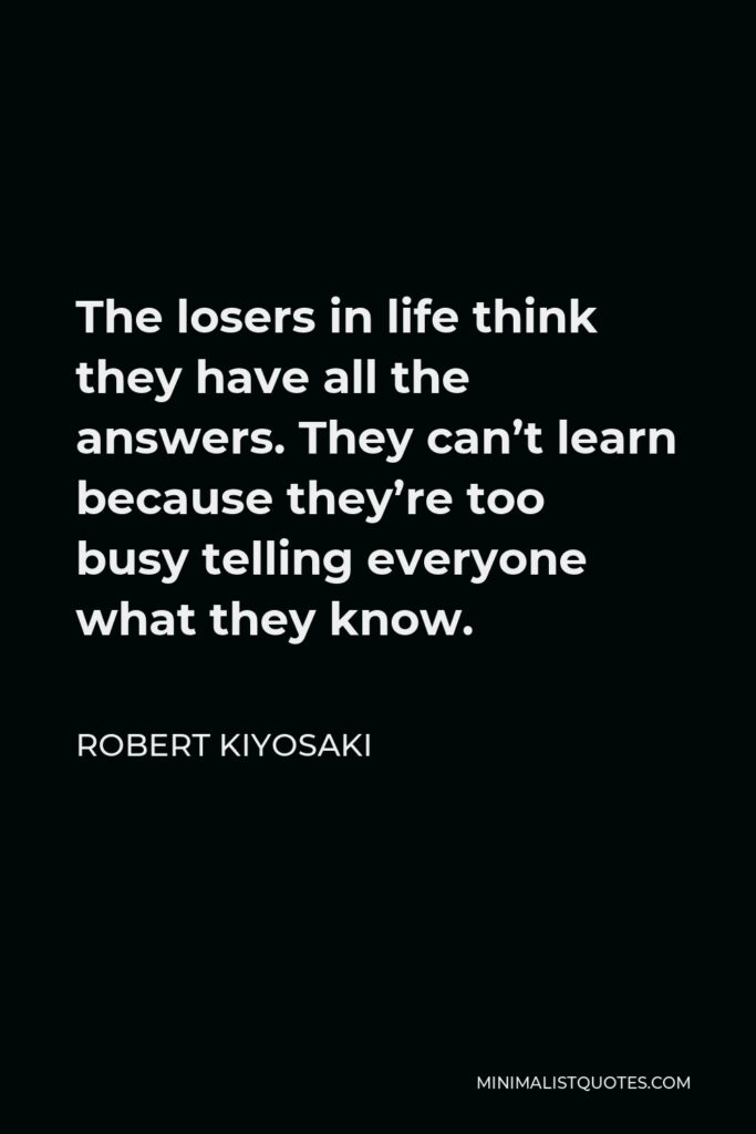 Robert Kiyosaki Quote - The losers in life think they have all the answers. They can't learn because they're too busy telling everyone what they know.