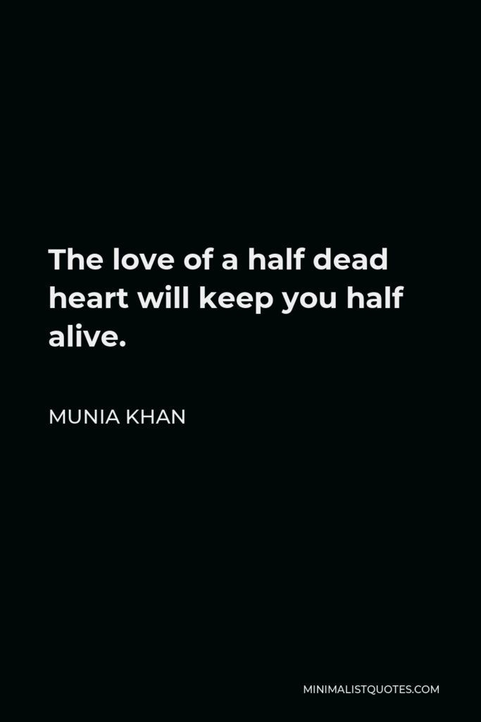 Munia Khan Quote - The love of a half dead heart will keep you half alive.