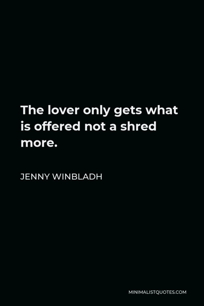 Jenny Winbladh Quote - The lover only gets what is offered not a shred more.