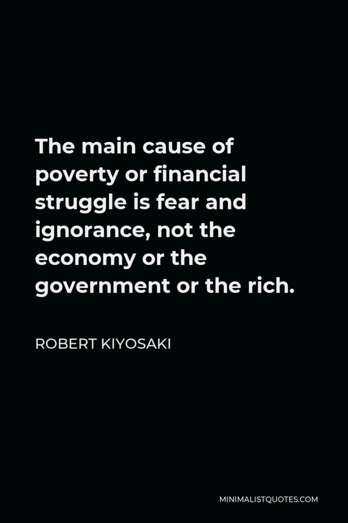 Robert Kiyosaki Quote - The main cause of poverty or financial struggle is fear and ignorance, not the economy or the government or the rich.