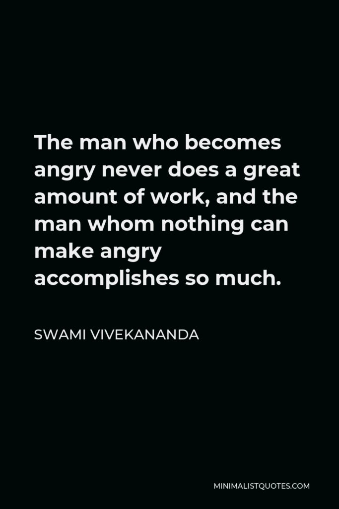 Swami Vivekananda Quote - The man who becomes angry never does a great amount of work, and the man whom nothing can make angry accomplishes so much.