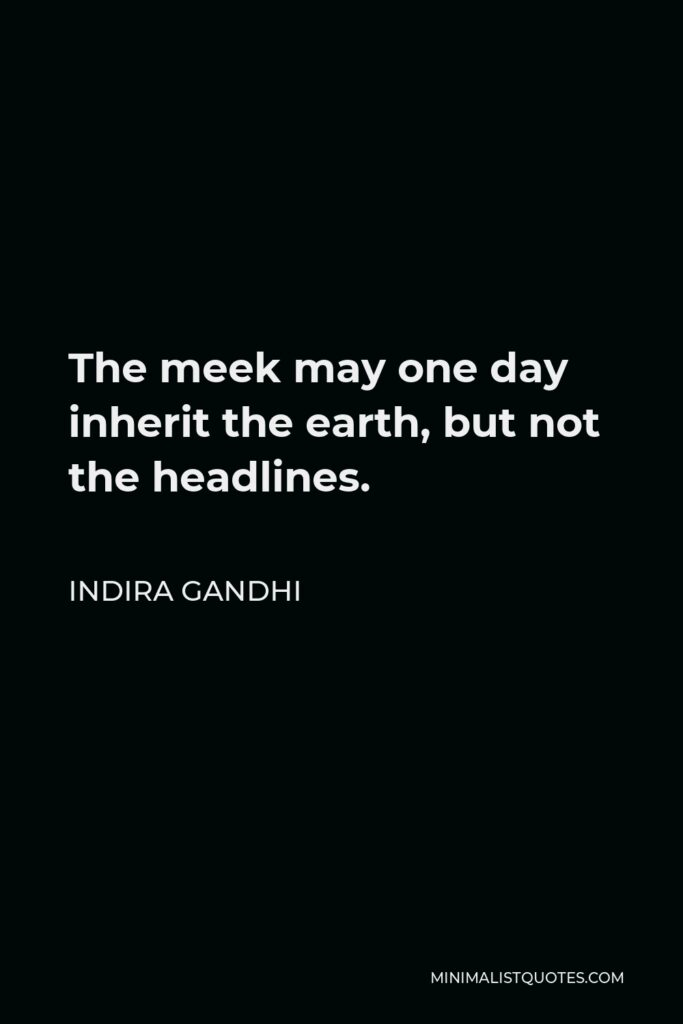 Indira Gandhi Quote - The meek may one day inherit the earth, but not the headlines.