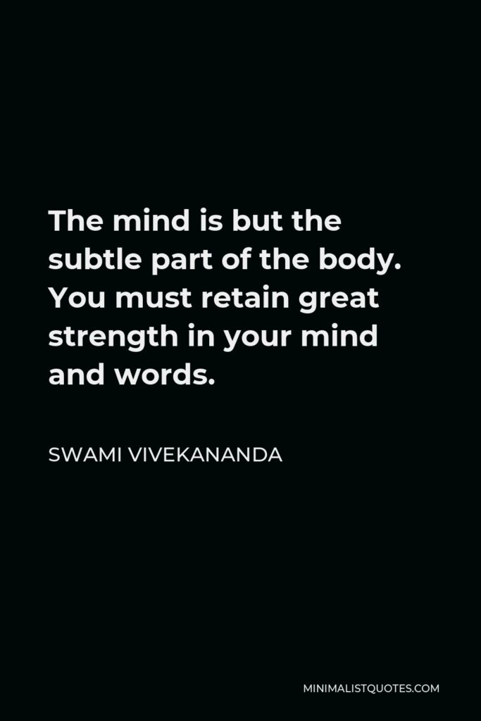 Swami Vivekananda Quote - The mind is but the subtle part of the body. You must retain great strength in your mind and words.