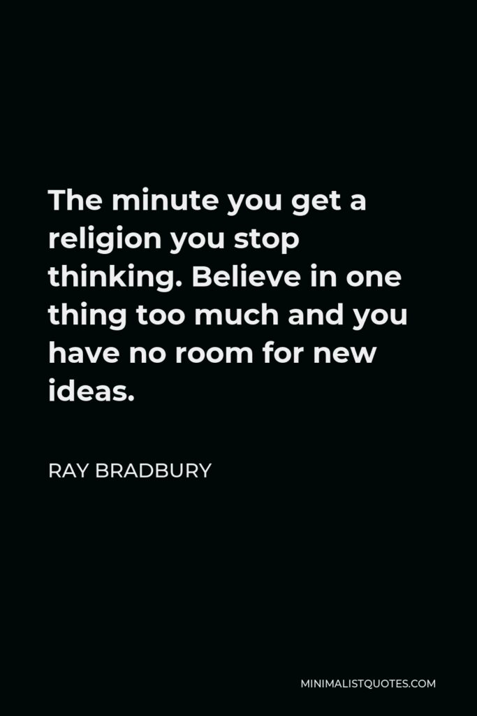 Ray Bradbury Quote - The minute you get a religion you stop thinking. Believe in one thing too much and you have no room for new ideas.
