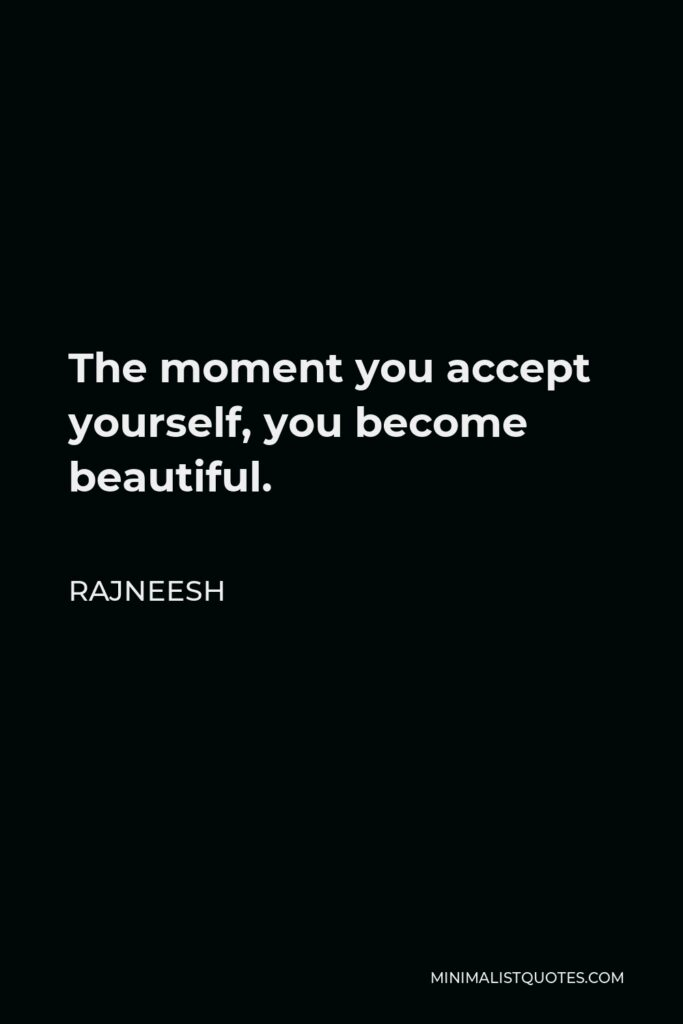 Rajneesh Quote - The moment you accept yourself, you become beautiful.