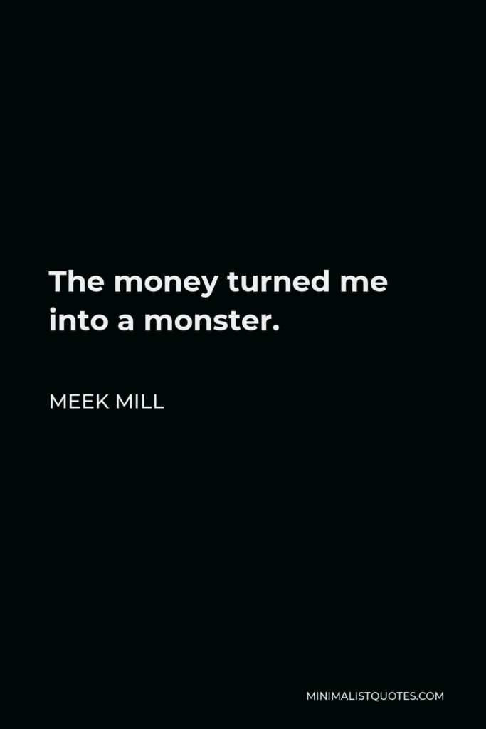 Meek Mill Quote - The money turned me into a monster.