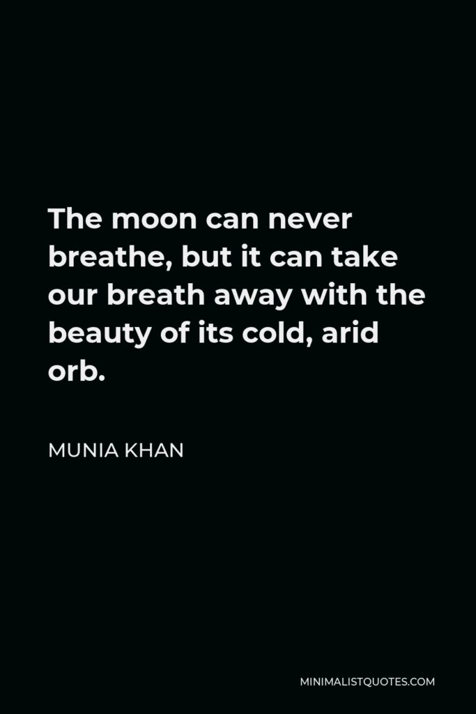 Munia Khan Quote - The moon can never breathe, but it can take our breath away with the beauty of its cold, arid orb.