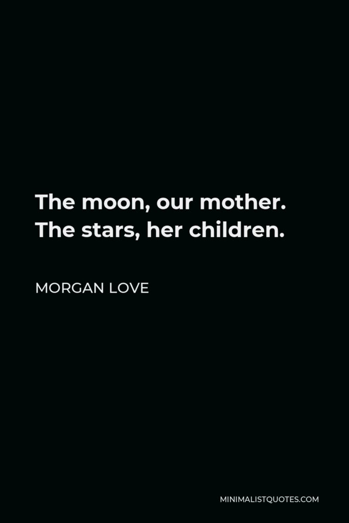 Morgan Love Quote - The moon, our mother. The stars, her children.