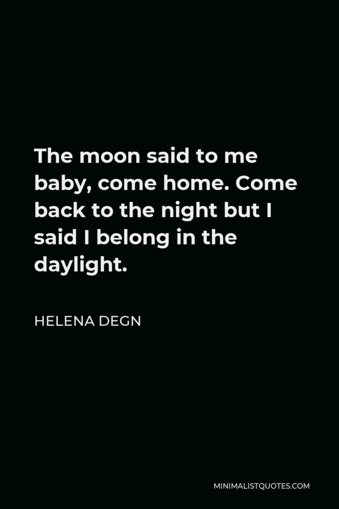 Helena Degn Quote - The moon said to me baby, come home. Come back to the night but I said I belong in the daylight.