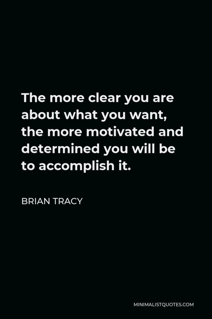 Brian Tracy Quote - The more clear you are about what you want, the more motivated and determined you will be to accomplish it.