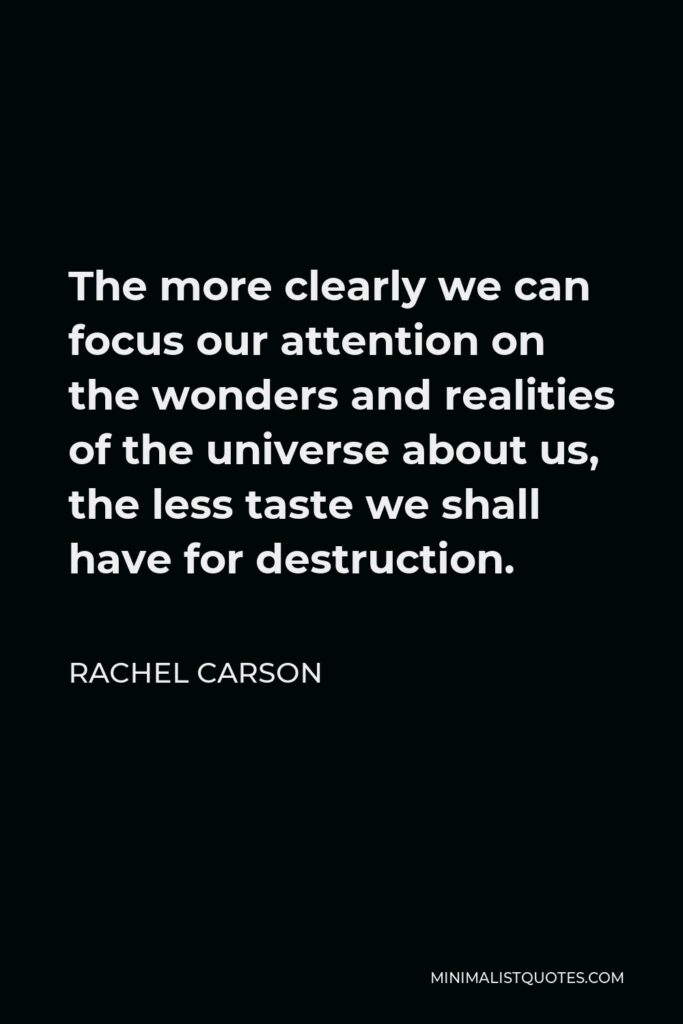 Rachel Carson Quote - The more clearly we can focus our attention on the wonders and realities of the universe about us, the less taste we shall have for destruction.