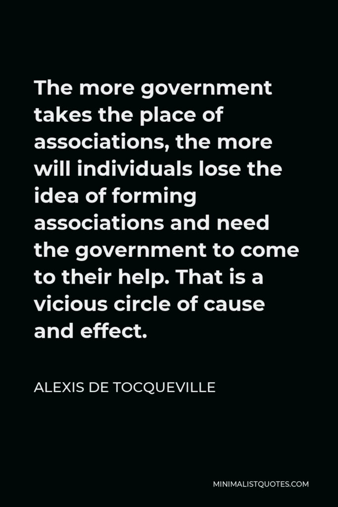 Alexis de Tocqueville Quote - The more government takes the place of associations, the more will individuals lose the idea of forming associations and need the government to come to their help. That is a vicious circle of cause and effect.