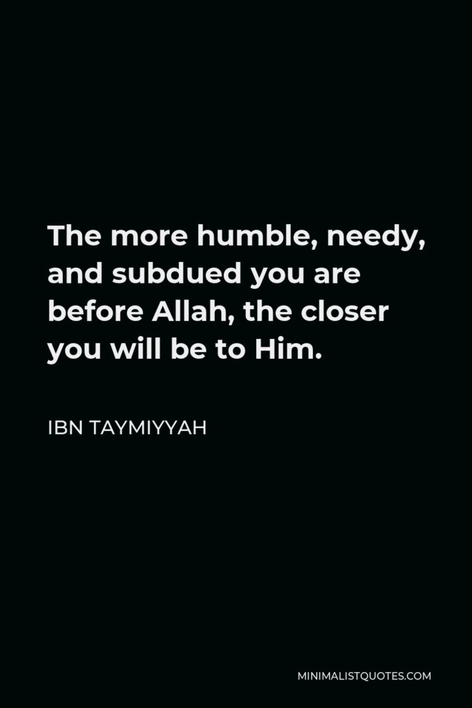 Ibn Taymiyyah Quote - The more humble, needy, and subdued you are before Allah, the closer you will be to Him.