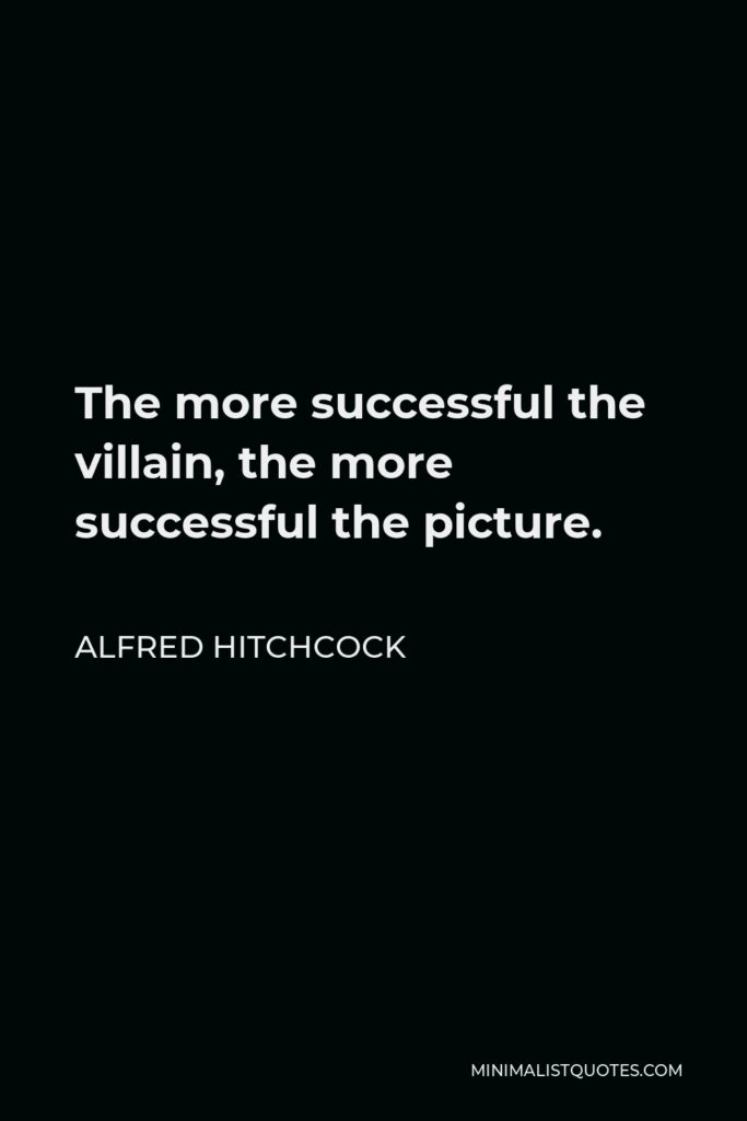 Alfred Hitchcock Quote - The more successful the villain, the more successful the picture.