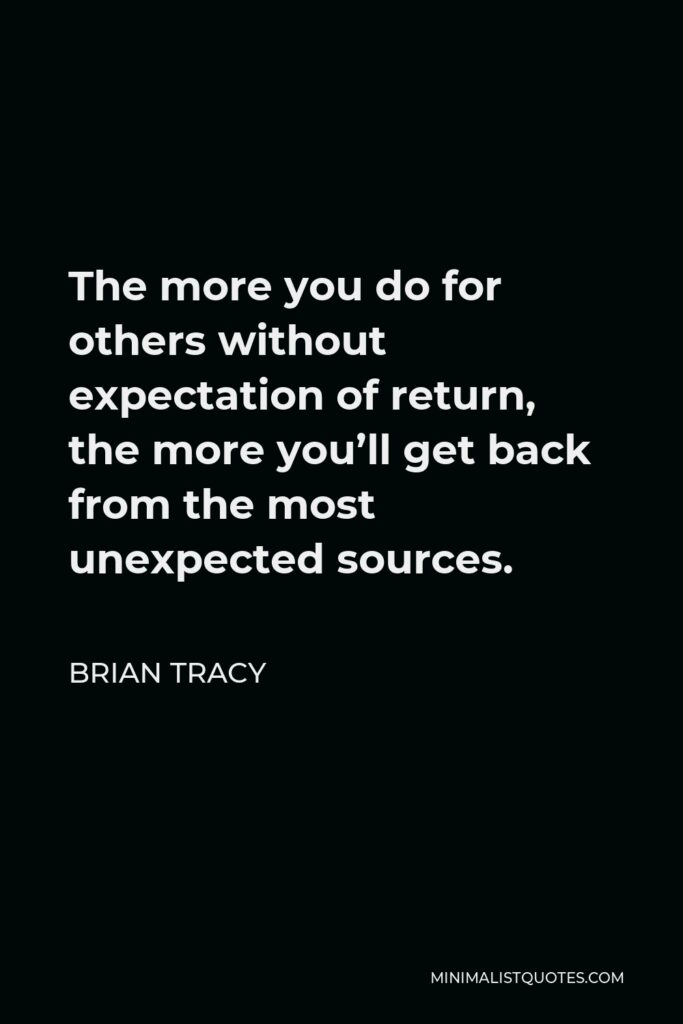 Brian Tracy Quote - The more you do for others without expectation of return, the more you'll get back from the most unexpected sources.