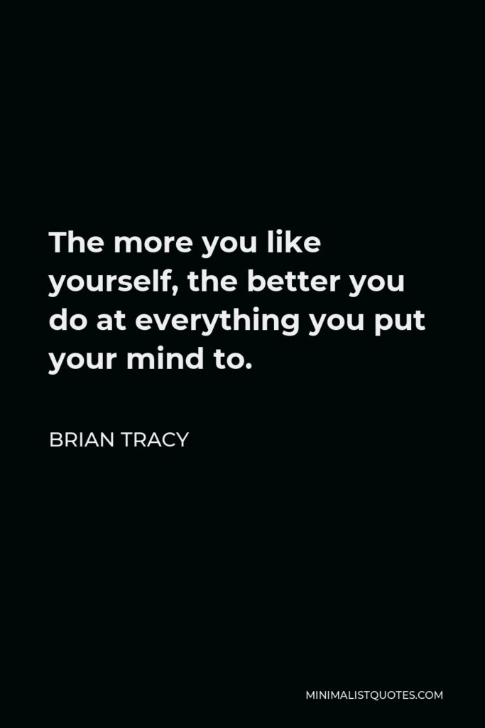 Brian Tracy Quote - The more you like yourself, the better you do at everything you put your mind to.