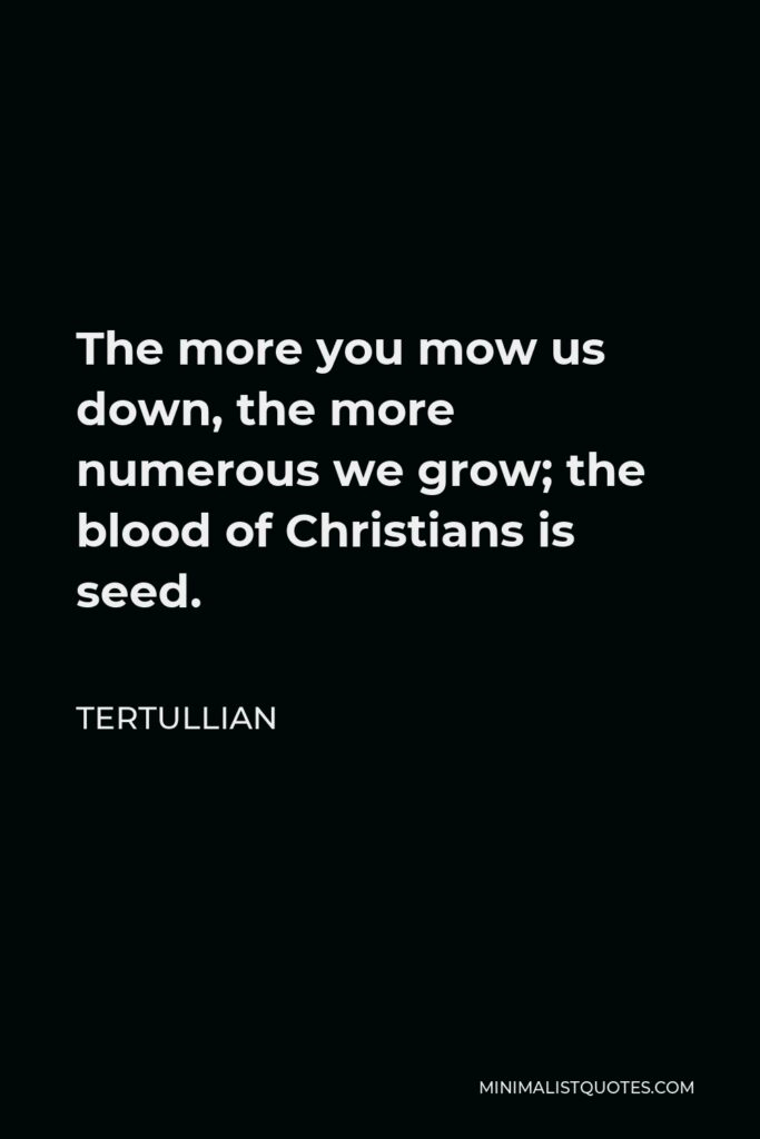 Tertullian Quote - The more you mow us down, the more numerous we grow; the blood of Christians is seed.