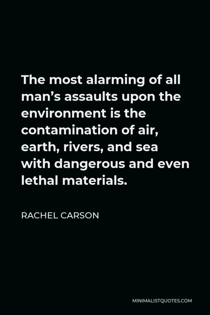 Rachel Carson Quote - The most alarming of all man's assaults upon the environment is the contamination of air, earth, rivers, and sea with dangerous and even lethal materials.