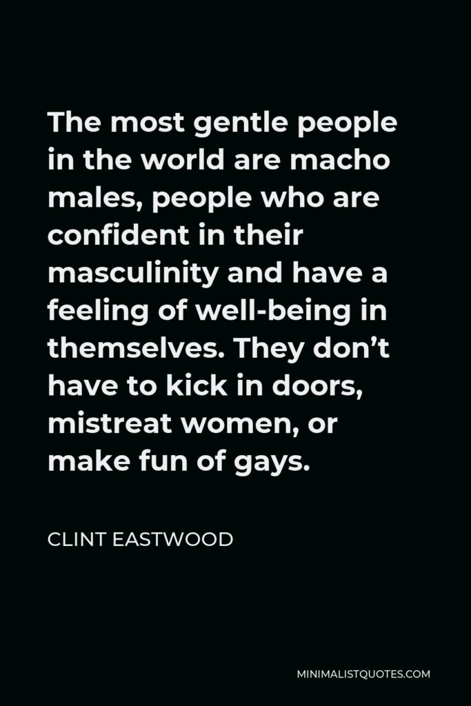 Clint Eastwood Quote - The most gentle people in the world are macho males, people who are confident in their masculinity and have a feeling of well-being in themselves. They don't have to kick in doors, mistreat women, or make fun of gays.