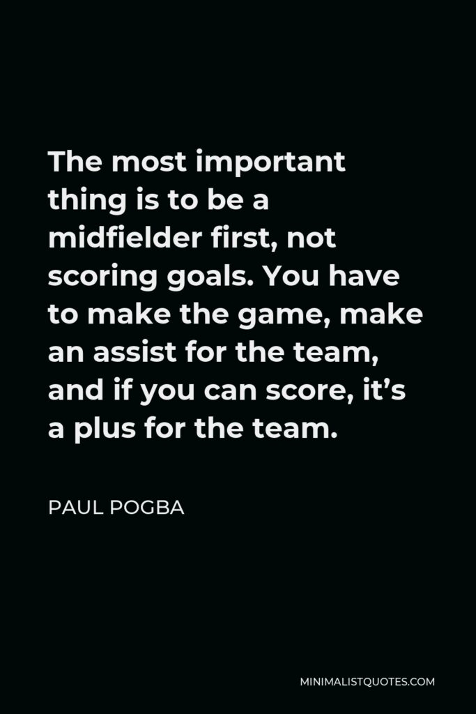 Paul Pogba Quote - The most important thing is to be a midfielder first, not scoring goals. You have to make the game, make an assist for the team, and if you can score, it's a plus for the team.