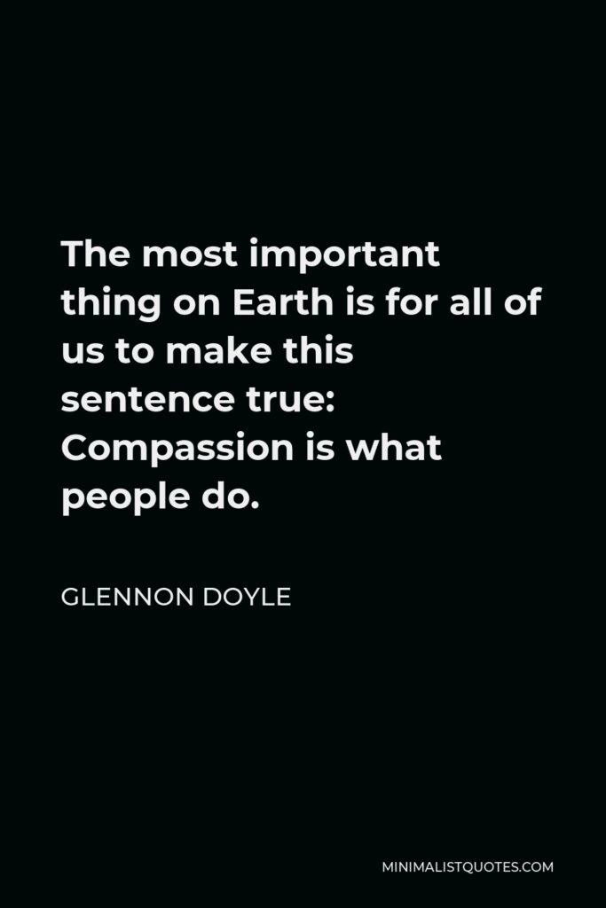 Glennon Doyle Quote - The most important thing on Earth is for all of us to make this sentence true: Compassion is what people do.