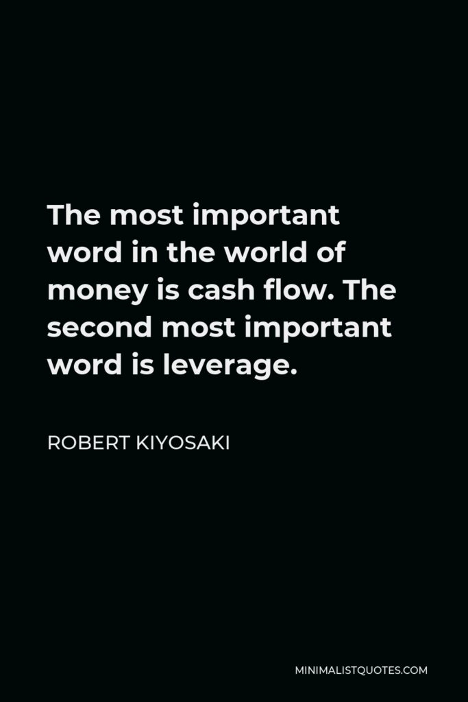Robert Kiyosaki Quote - The most important word in the world of money is cash flow. The second most important word is leverage.